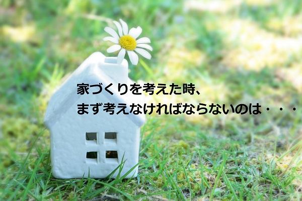 家づくりを考えた時、まず考えなければならないのは・・・